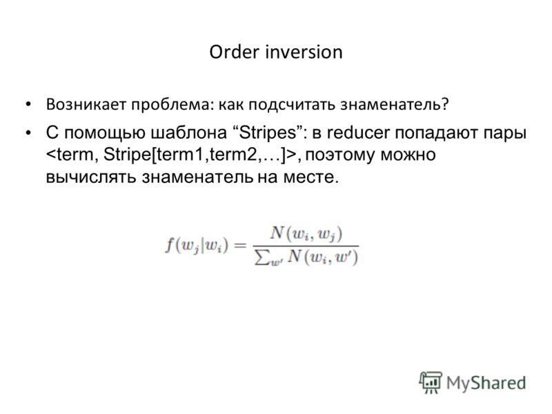 Order inversion Возникает проблема: как подсчитать знаменатель? С помощью шаблона Stripes: в reducer попадают пары, поэтому можно вычислять знаменатель на месте.
