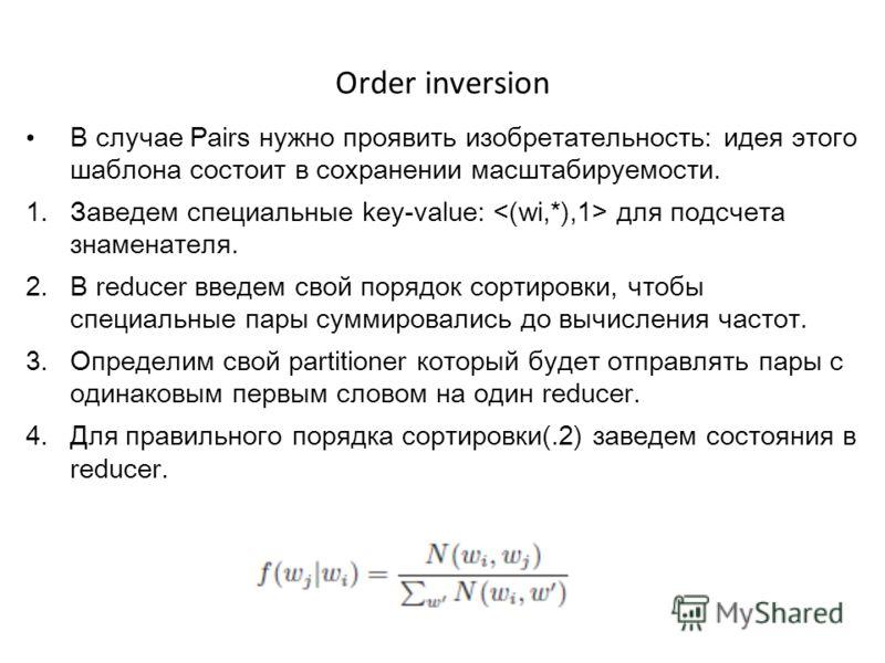 Order inversion В случае Pairs нужно проявить изобретательность: идея этого шаблона состоит в сохранении масштабируемости. 1. Заведем специальные key-value: для подсчета знаменателя. 2. В reducer введем свой порядок сортировки, чтобы специальные пары