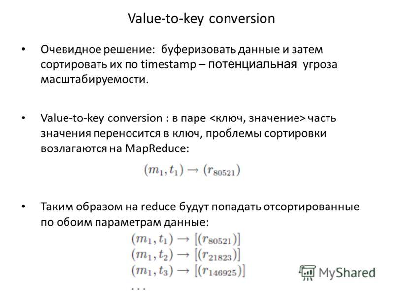 Value-to-key conversion Очевидное решение: буферизовать данные и затем сортировать их по timestamp – потенциальная угроза масштабируемости. Value-to-key conversion : в паре часть значения переносится в ключ, проблемы сортировки возлагаются на MapRedu