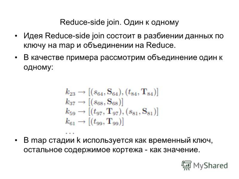 Reduce-side join. Один к одному Идея Reduce-side join состоит в разбиении данных по ключу на map и объединении на Reduce. В качестве примера рассмотрим объединение один к одному: В map стадии k используется как временный ключ, остальное содержимое ко