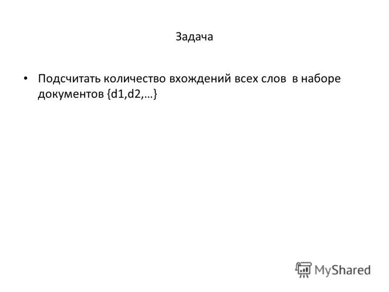 Задача Подсчитать количество вхождений всех слов в наборе документов {d1,d2,…}