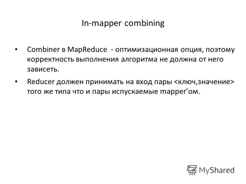 In-mapper combining Combiner в MapReduce - оптимизационная опция, поэтому корректность выполнения алгоритма не должна от него зависеть. Reducer должен принимать на вход пары того же типа что и пары испускаемые mapperом.