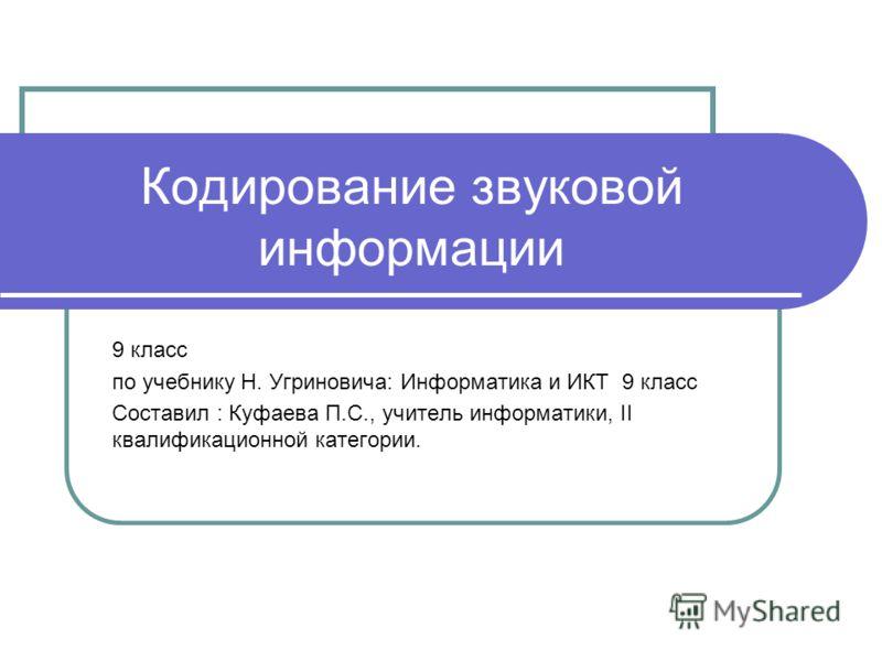Кодирование звуковой информации 9 класс по учебнику Н. Угриновича: Информатика и ИКТ 9 класс Составил : Куфаева П.С., учитель информатики, II квалификационной категории.