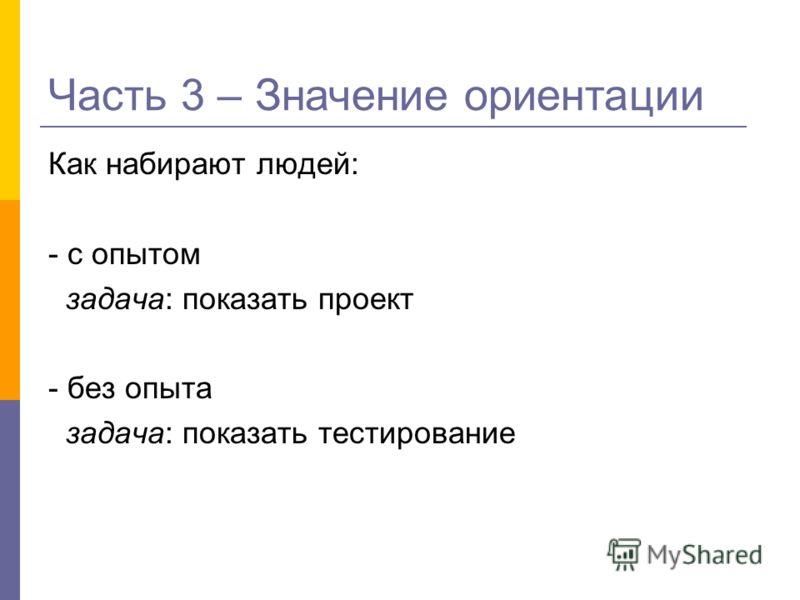 Как набирают людей: - с опытом задача: показать проект - без опыта задача: показать тестирование Часть 3 – Значение ориентации