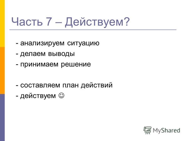 Часть 7 – Действуем? - анализируем ситуацию - делаем выводы - принимаем решение - составляем план действий - действуем