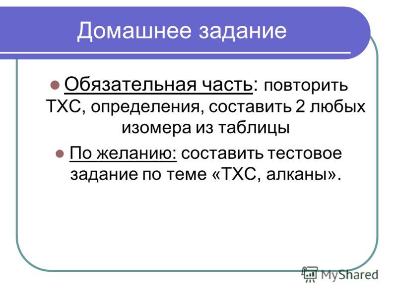 Домашнее задание Обязательная часть: повторить ТХС, определения, составить 2 любых изомера из таблицы По желанию: составить тестовое задание по теме «ТХС, алканы».