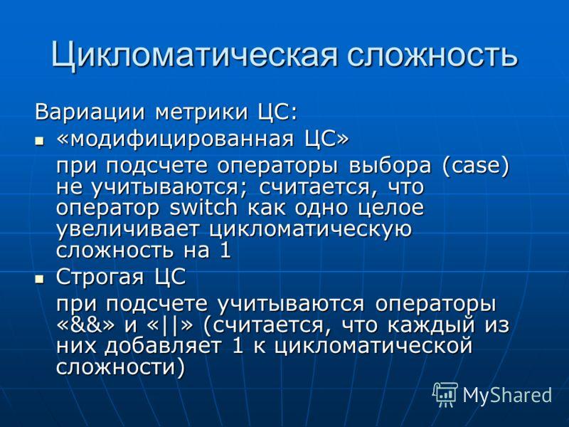 Цикломатическая сложность Вариации метрики ЦС: «модифицированная ЦС» «модифицированная ЦС» при подсчете операторы выбора (case) не учитываются; считается, что оператор switch как одно целое увеличивает цикломатическую сложность на 1 Строгая ЦС Строга