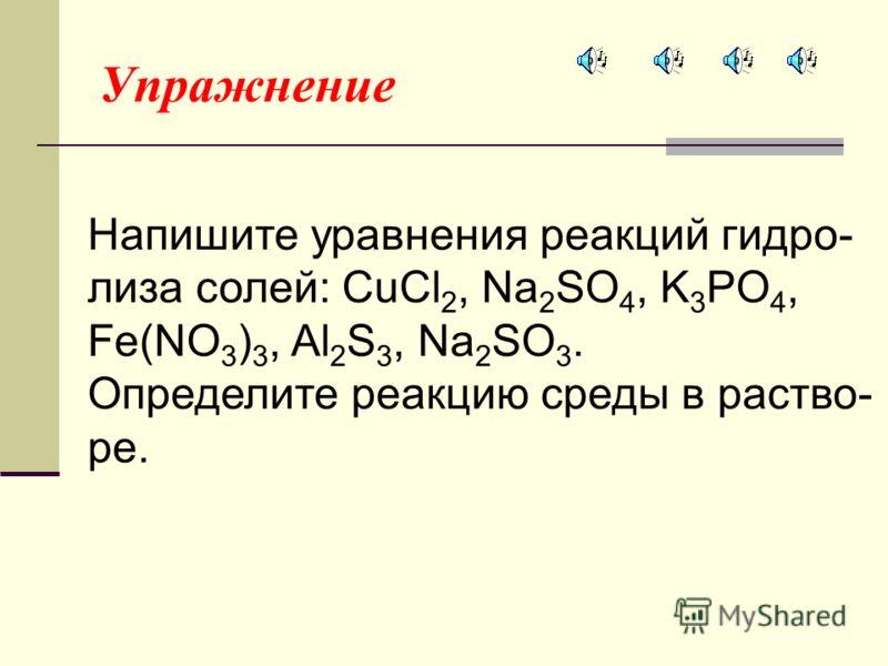 Упражнение Напишите уравнения реакций гидро- лиза солей: CuCl 2, Na 2 SO 4, K 3 PO 4, Fe(NO 3 ) 3, Al 2 S 3, Na 2 SO 3. Определите реакцию среды в раство- ре.