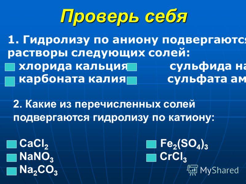 Проверь себя 1. Гидролизу по аниону подвергаются водные растворы следующих солей: хлорида кальция сульфида натрия карбоната калия сульфата аммония 2. Какие из перечисленных солей подвергаются гидролизу по катиону: CaCl 2 Fe 2 (SO 4 ) 3 NaNO 3 CrCl 3