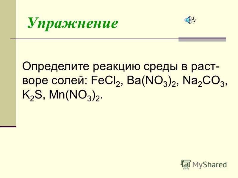 Упражнение Определите реакцию среды в раст- воре солей: FeCl 2, Ba(NO 3 ) 2, Na 2 CO 3, K 2 S, Mn(NO 3 ) 2.