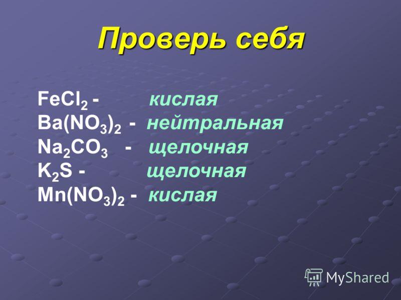 Проверь себя FeCl 2 - кислая Ba(NO 3 ) 2 - нейтральная Na 2 CO 3 - щелочная K 2 S - щелочная Mn(NO 3 ) 2 - кислая