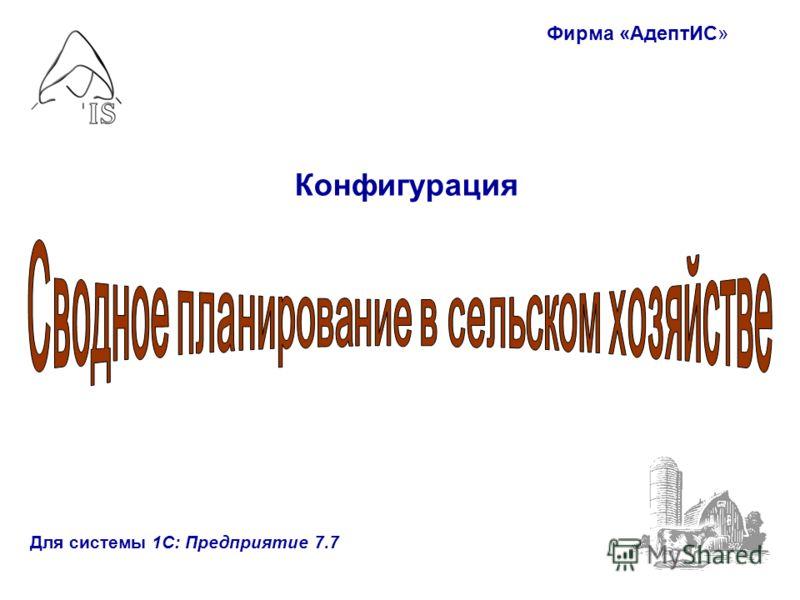 Фирма «АдептИС» Для системы 1С: Предприятие 7.7 Конфигурация