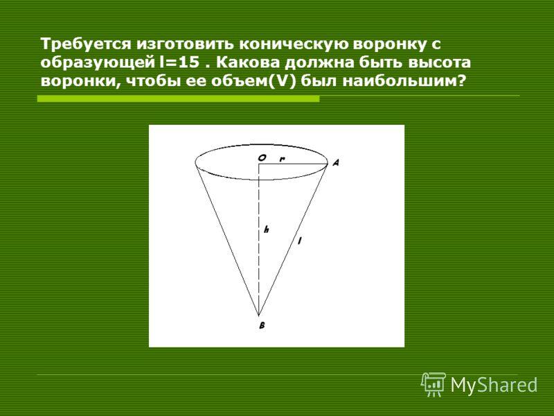 Требуется изготовить коническую воронку с образующей l=15. Какова должна быть высота воронки, чтобы ее объем(V) был наибольшим?