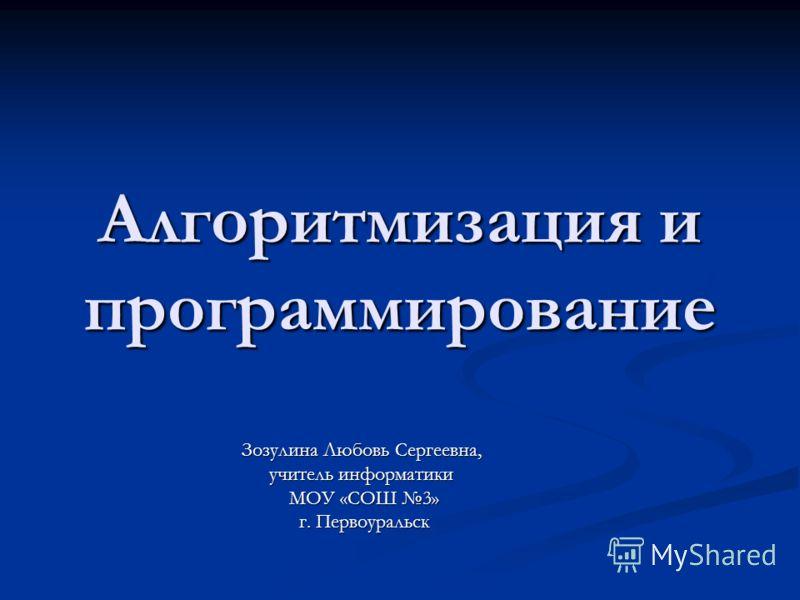 Алгоритмизация и программирование Зозулина Любовь Сергеевна, учитель информатики МОУ «СОШ 3» г. Первоуральск