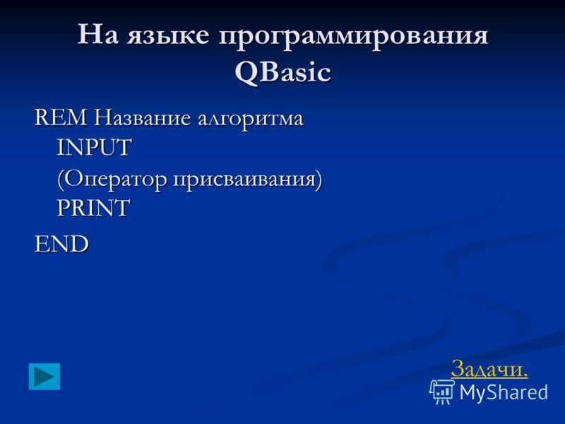 На языке программирования QBasic REM Название алгоритма INPUT (Оператор присваивания) PRINT END Задачи.