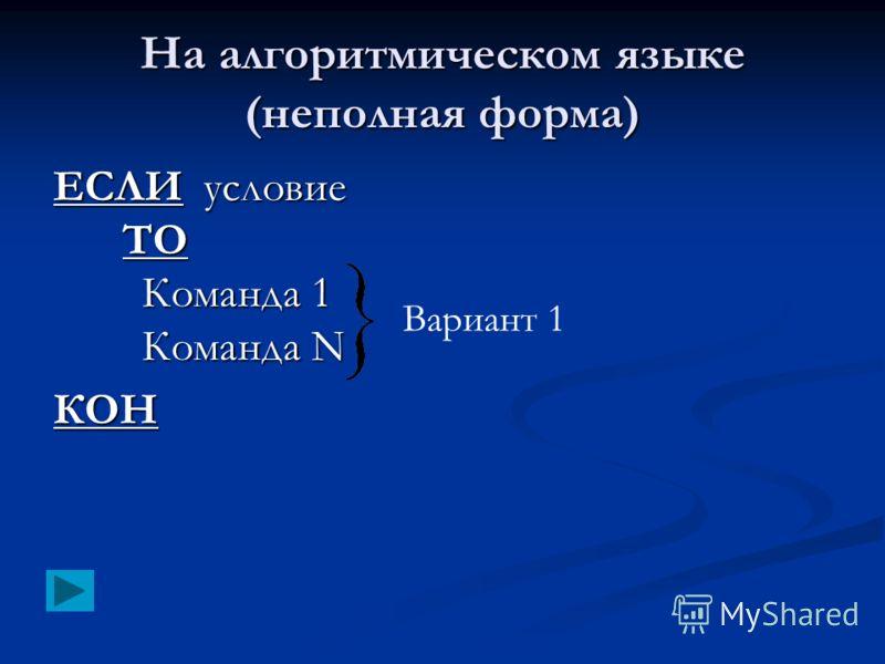 На алгоритмическом языке (неполная форма) ЕСЛИ условие ТО Команда 1 Команда N КОН Вариант 1