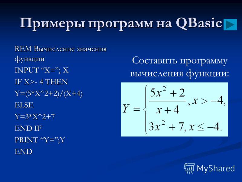 Примеры программ на QBasic REM Вычисление значения функции INPUT X=; X IF X>- 4 THEN Y=(5*X^2+2)/(X+4)ELSEY=3*X^2+7 END IF PRINT Y=;Y END Составить программу вычисления функции: