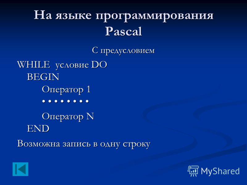 На языке программирования Pascal С предусловием WHILE условие DO BEGIN Оператор 1 WHILE условие DO BEGIN Оператор 1 Оператор N END Возможна запись в одну строку