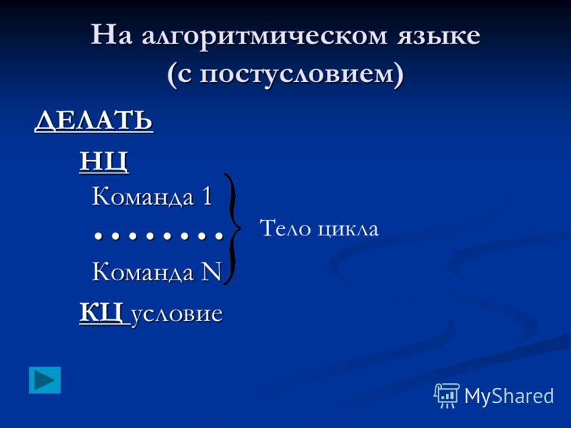 На алгоритмическом языке (с постусловием) ДЕЛАТЬ НЦ Команда 1 Команда N Команда N КЦ условие Тело цикла