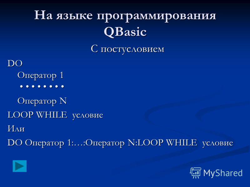 На языке программирования QBasic С постусловием DO Оператор 1 DO Оператор 1 Оператор N LOOP WHILE условие Или DO Оператор 1:…:Оператор N:LOOP WHILE условие