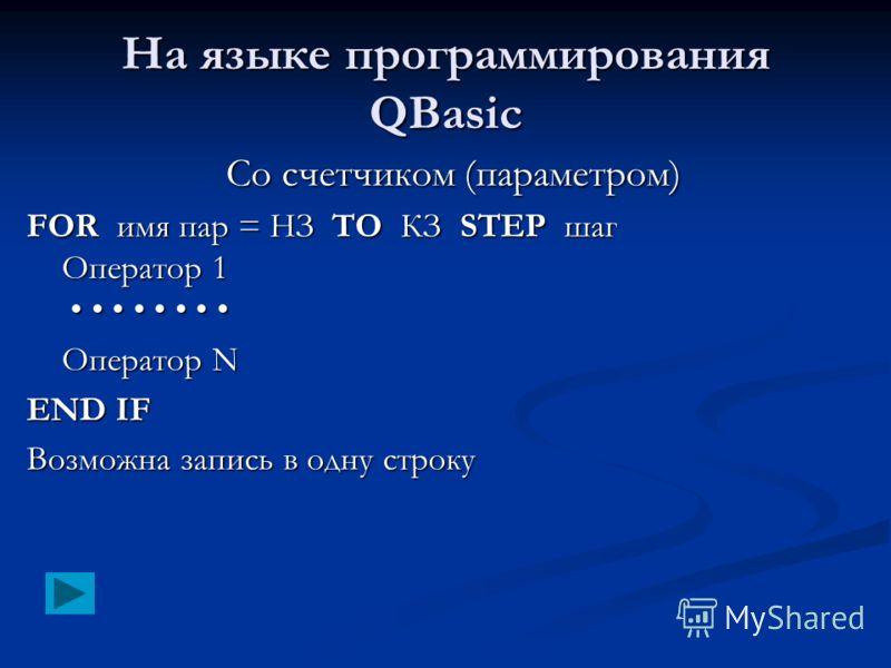 На языке программирования QBasic Со счетчиком (параметром) FOR имя пар = НЗ TO КЗ STEP шаг Оператор 1 FOR имя пар = НЗ TO КЗ STEP шаг Оператор 1 Оператор N END IF Возможна запись в одну строку