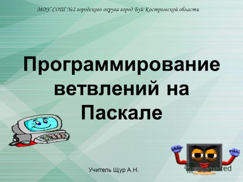 Программирование ветвлений на Паскале МОУ СОШ 2 городского округа город Буй Костромской области Учитель Щур А.Н.