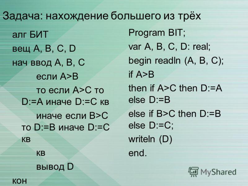 Задача: нахождение большего из трёх алг БИТ вещ А, В, С, D нач ввод А, В, C если A>B то если А>C то D:=A иначе D:=C кв иначе если B>C то D:=B иначе D:=С кв кв вывод D кон Program BIT; var A, B, C, D: real; begin readln (A, B, C); if A>B then if A>C t