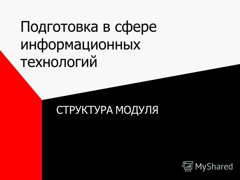 Подготовка в сфере информационных технологий СТРУКТУРА МОДУЛЯ