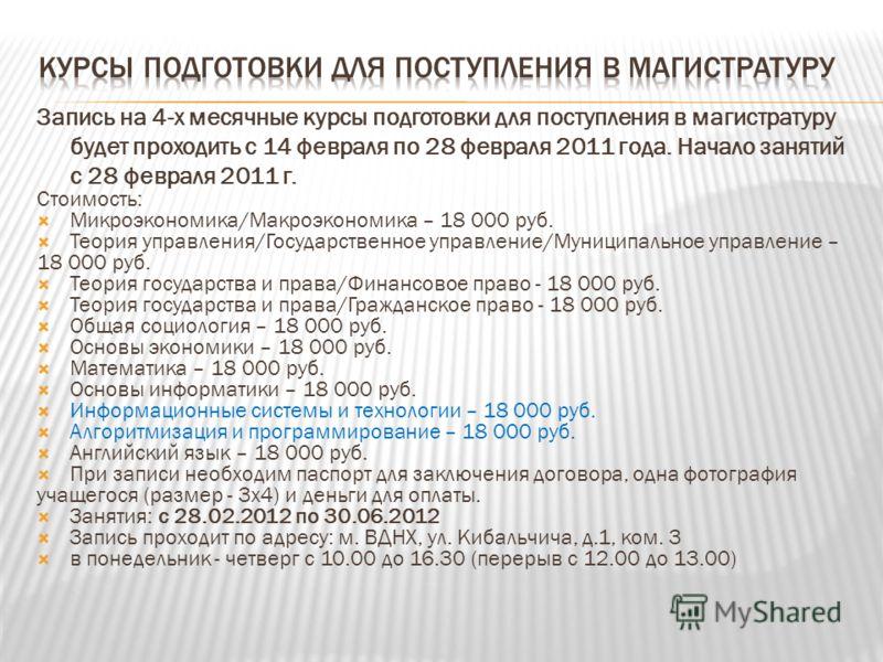 Запись на 4-х месячные курсы подготовки для поступления в магистратуру будет проходить с 14 февраля по 28 февраля 2011 года. Начало занятий с 28 февраля 2011 г. Стоимость: Микроэкономика/Макроэкономика – 18 000 руб. Теория управления/Государственное