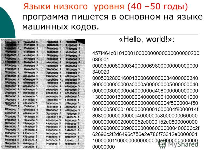 Языки низкого уровня (40 –50 годы) программа пишется в основном на языке машинных кодов. «Hello, world!»: 457f464c010100010000000000000000000200 030001 00003d0080000340000069800000000000000 340020 0005002800160013000600000034000000340 8000000000000а0