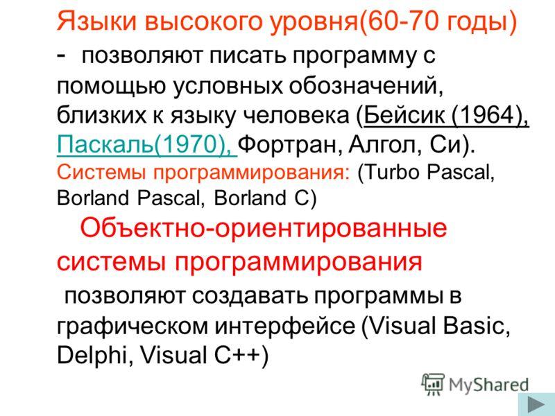 Языки высокого уровня(60-70 годы) - позволяют писать программу с помощью условных обозначений, близких к языку человека (Бейсик (1964), Паскаль(1970), Фортран, Алгол, Си). Паскаль(1970), Системы программирования: (Turbo Pascal, Borland Pascal, Borlan
