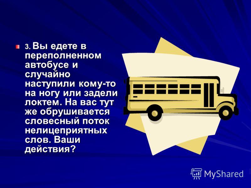 3. Вы едете в переполненном автобусе и случайно наступили кому-то на ногу или задели локтем. На вас тут же обрушивается словесный поток нелицеприятных слов. Ваши действия?