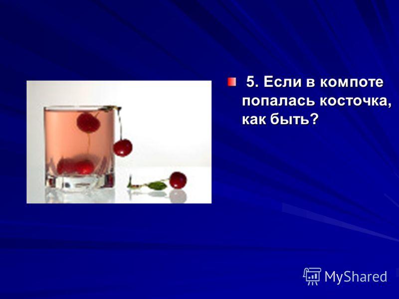 5. Если в компоте попалась косточка, как быть? 5. Если в компоте попалась косточка, как быть?