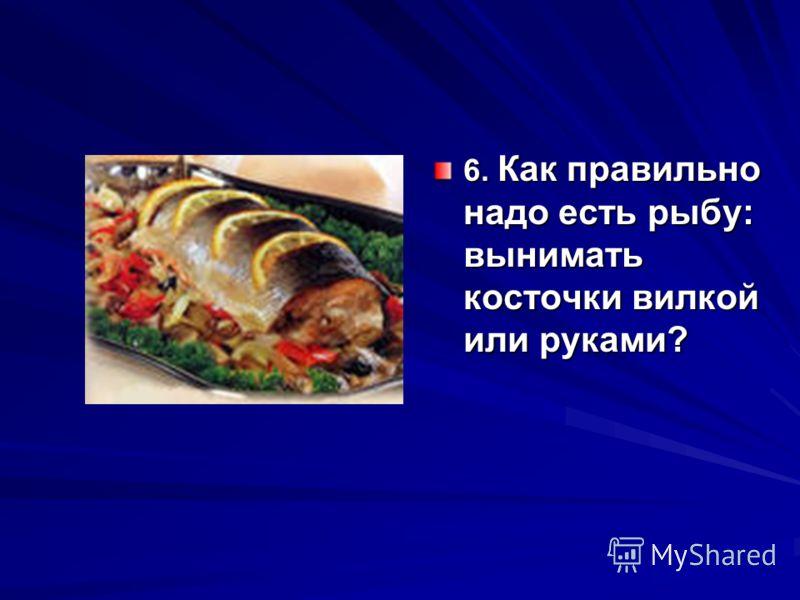 6. Как правильно надо есть рыбу: вынимать косточки вилкой или руками?