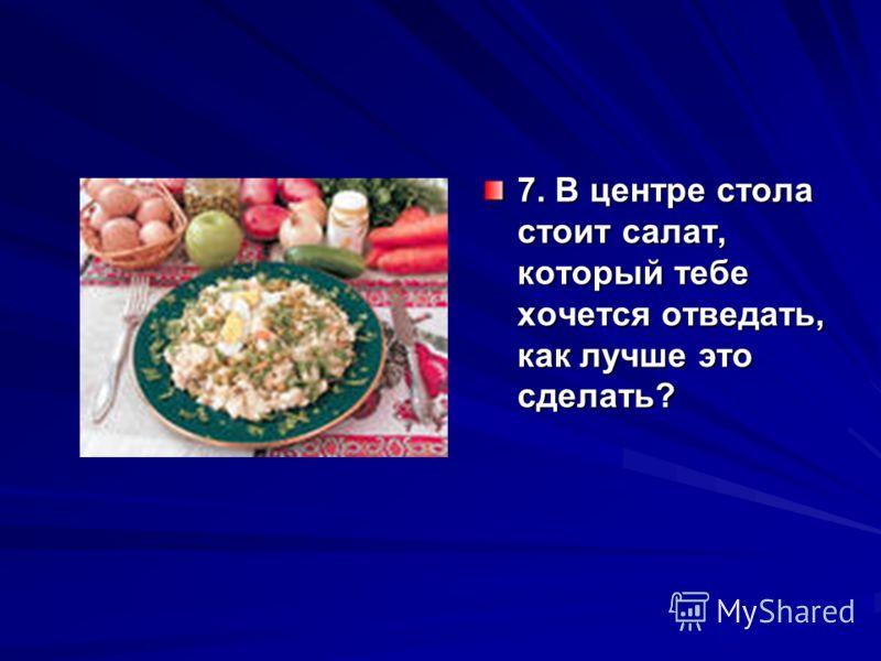 7. В центре стола стоит салат, который тебе хочется отведать, как лучше это сделать?