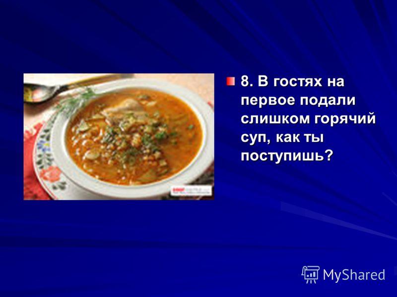 8. В гостях на первое подали слишком горячий суп, как ты поступишь?
