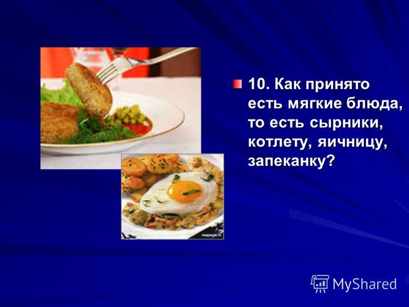 10. Как принято есть мягкие блюда, то есть сырники, котлету, яичницу, запеканку?