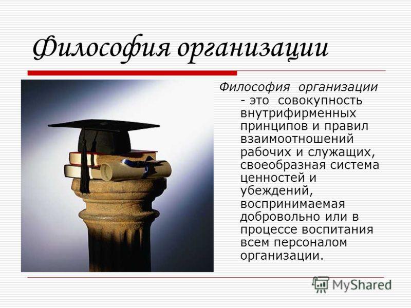 Философия организации Философия организации - это совокупность внутрифирменных принципов и правил взаимоотношений рабочих и служащих, своеобразная система ценностей и убеждений, воспринимаемая добровольно или в процессе воспитания всем персоналом орг