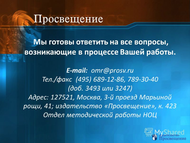 Мы готовы ответить на все вопросы, возникающие в процессе Вашей работы. E-mail: omr@prosv.ru Тел./факс (495) 689-12-86, 789-30-40 (доб. 3493 или 3247) Адрес: 127521, Москва, 3-й проезд Марьиной рощи, 41; издательство «Просвещение», к. 423 Отдел метод