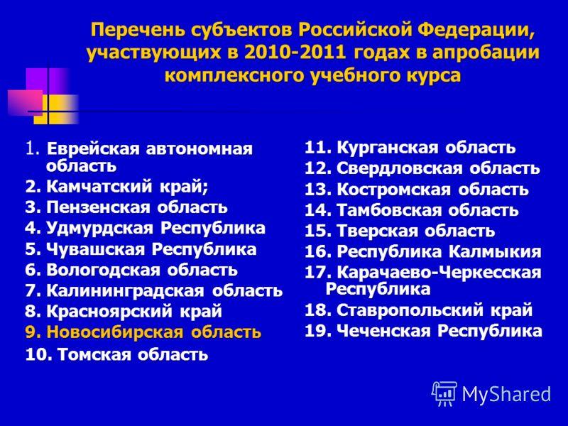 Перечень субъектов Российской Федерации, участвующих в 2010-2011 годах в апробации комплексного учебного курса Еврейская автономная область 1. Еврейская автономная область 2. Камчатский край; 3. Пензенская область 4. Удмурдская Республика 5. Чувашска