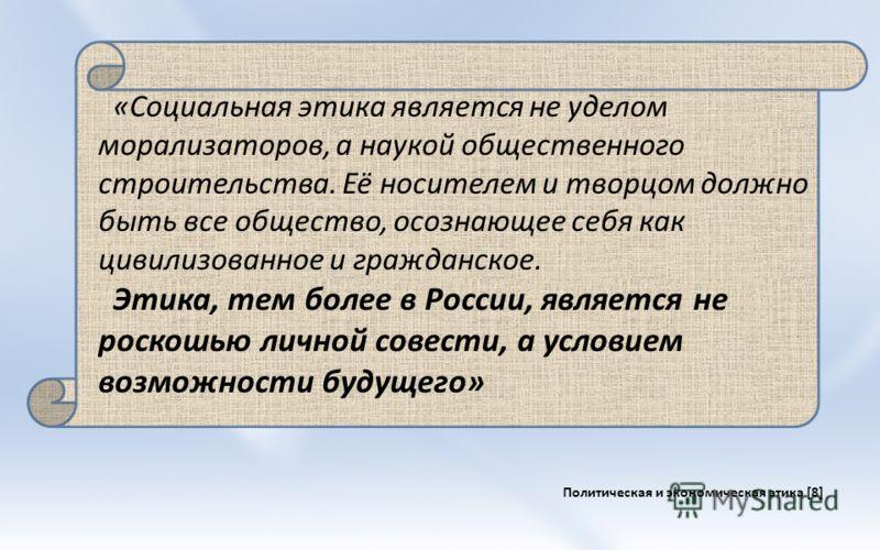 «Социальная этика является не уделом морализаторов, а наукой общественного строительства. Её носителем и творцом должно быть все общество, осознающее себя как цивилизованное и гражданское. Этика, тем более в России, является не роскошью личной совест