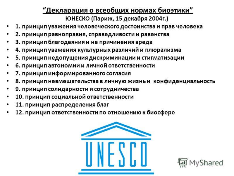 Декларация о всеобщих нормах биоэтики ЮНЕСКО (Париж, 15 декабря 2004г.) 1. принцип уважения человеческого достоинства и прав человека 2. принцип равноправия, справедливости и равенства 3. принцип благодеяния и не причинения вреда 4. принцип уважения