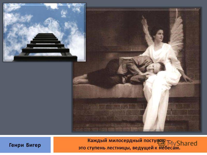 Каждый милосердный поступок это ступень лестницы, ведущей к небесам. Генри Бигер
