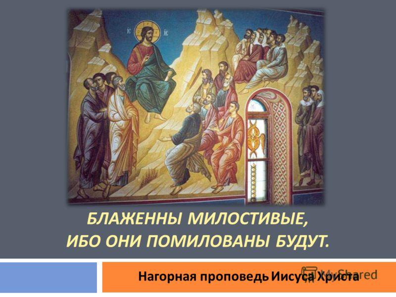 БЛАЖЕННЫ МИЛОСТИВЫЕ, ИБО ОНИ ПОМИЛОВАНЫ БУДУТ. Нагорная проповедь Иисуса Христа