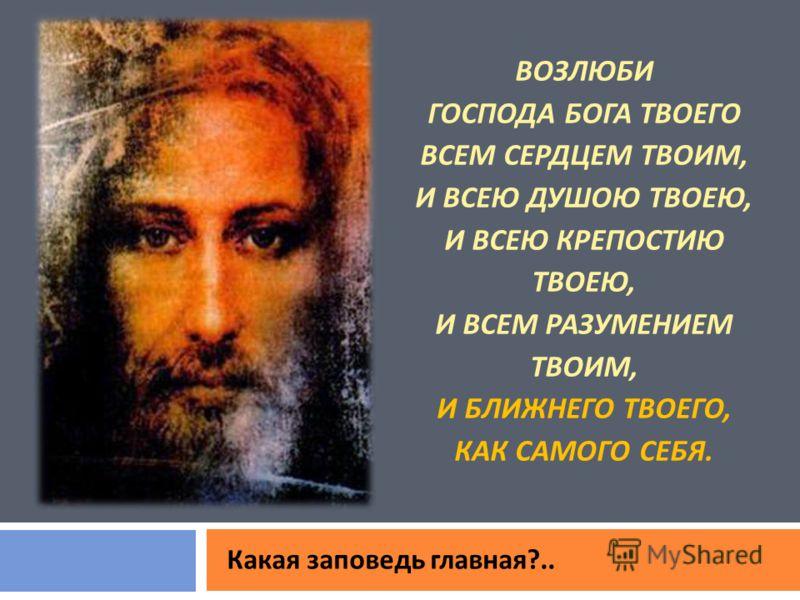 ВОЗЛЮБИ ГОСПОДА БОГА ТВОЕГО ВСЕМ СЕРДЦЕМ ТВОИМ, И ВСЕЮ ДУШОЮ ТВОЕЮ, И ВСЕЮ КРЕПОСТИЮ ТВОЕЮ, И ВСЕМ РАЗУМЕНИЕМ ТВОИМ, И БЛИЖНЕГО ТВОЕГО, КАК САМОГО СЕБЯ. Какая заповедь главная ?..