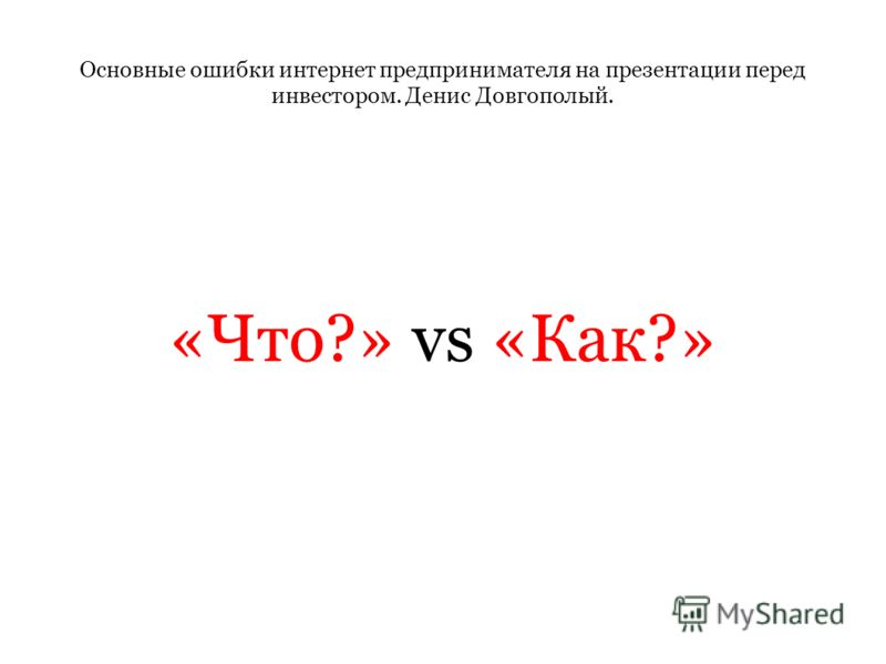 Основные ошибки интернет предпринимателя на презентации перед инвестором. Денис Довгополый. «Что?» vs «Как?»
