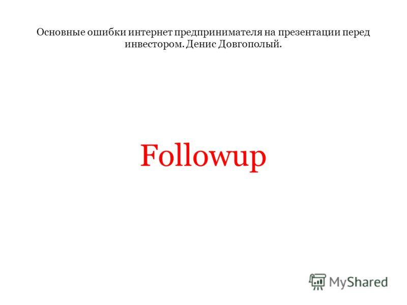 Основные ошибки интернет предпринимателя на презентации перед инвестором. Денис Довгополый. Followup