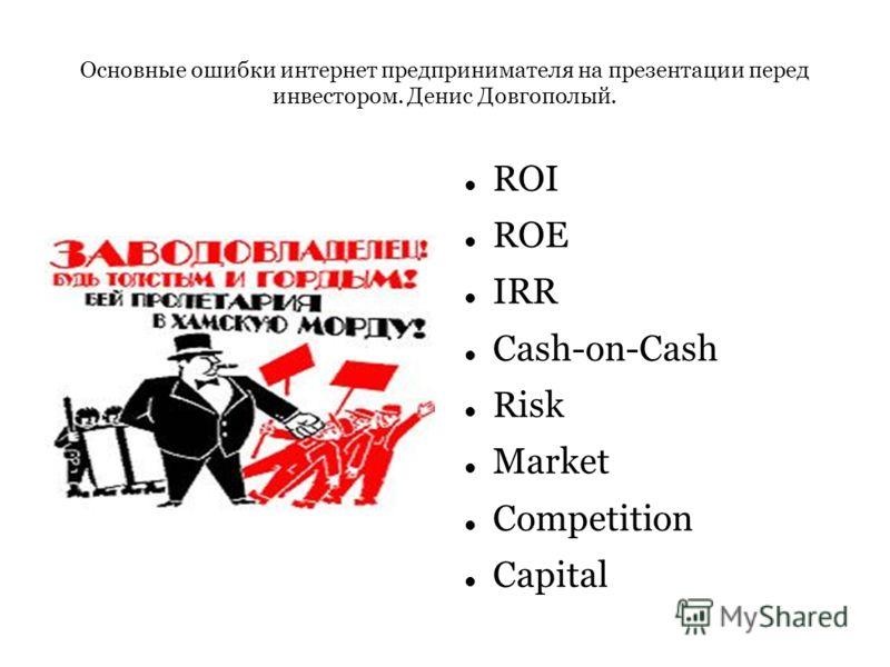 Основные ошибки интернет предпринимателя на презентации перед инвестором. Денис Довгополый. ROI ROE IRR Cash-on-Cash Risk Market Competition Capital