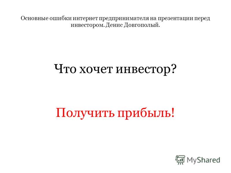 Основные ошибки интернет предпринимателя на презентации перед инвестором. Денис Довгополый. Что хочет инвестор? Получить прибыль!