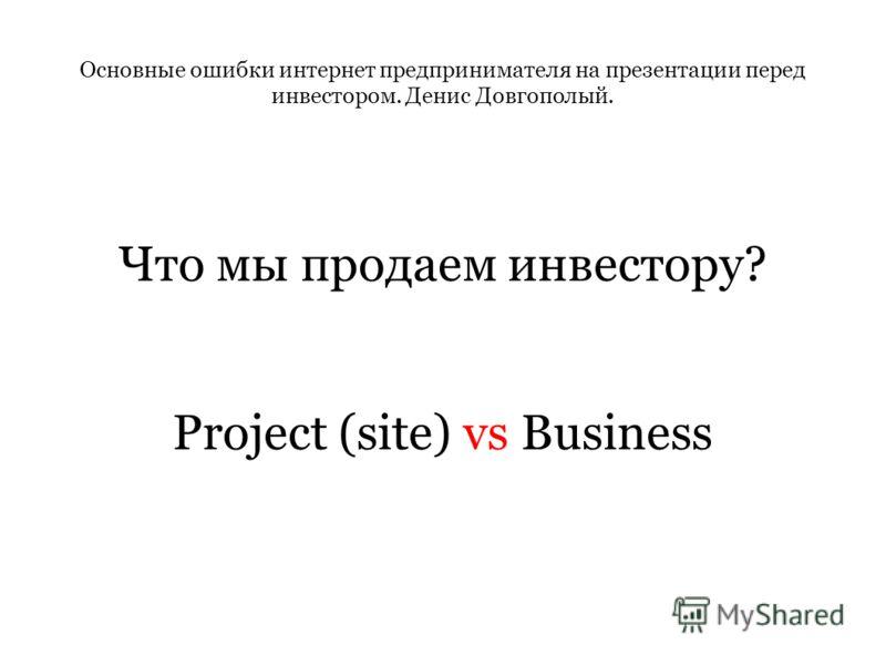 Основные ошибки интернет предпринимателя на презентации перед инвестором. Денис Довгополый. Что мы продаем инвестору? Project (site) vs Business